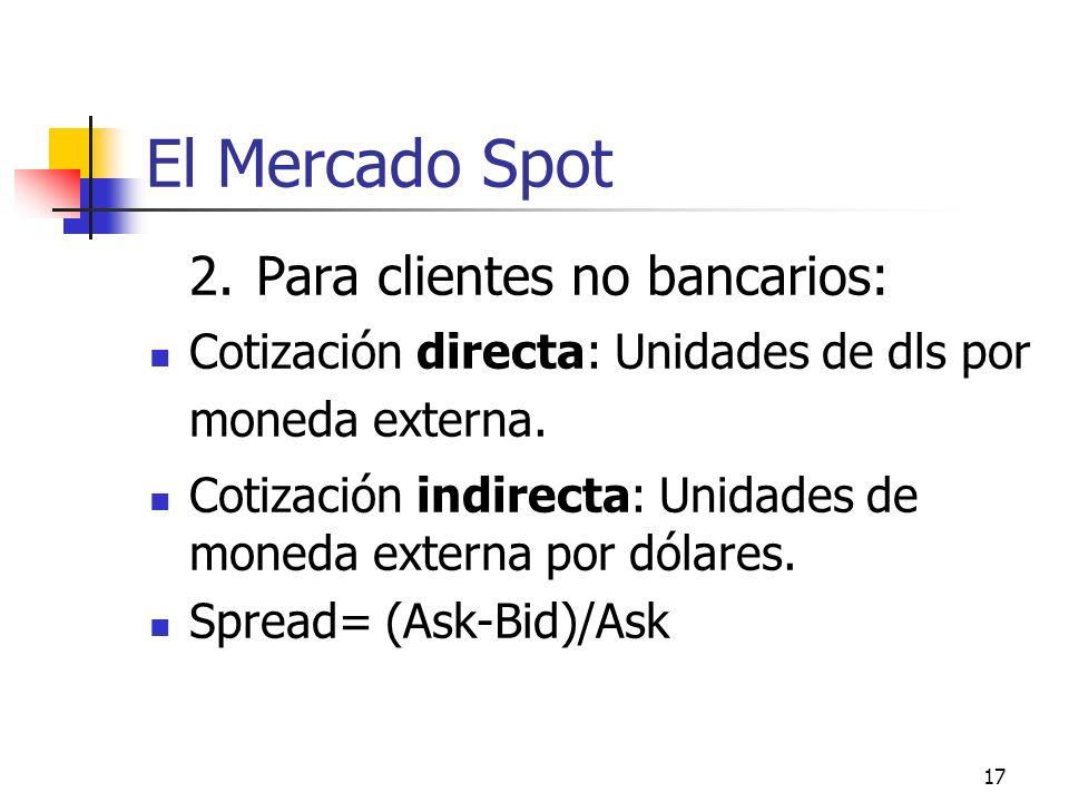 17 El Mercado Spot 2.Para clientes no bancarios: Cotización directa: Unidades de dls por moneda externa. Cotización indirecta: Unidades de moneda exte