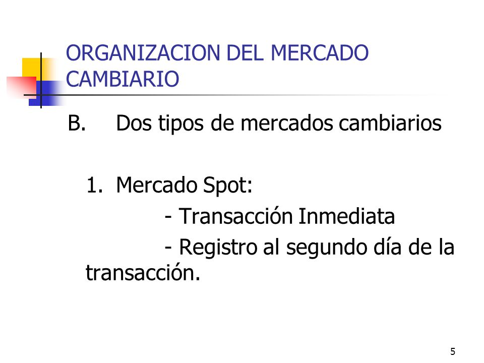 5 ORGANIZACION DEL MERCADO CAMBIARIO B.Dos tipos de mercados cambiarios 1.Mercado Spot: - Transacción Inmediata - Registro al segundo día de la transa