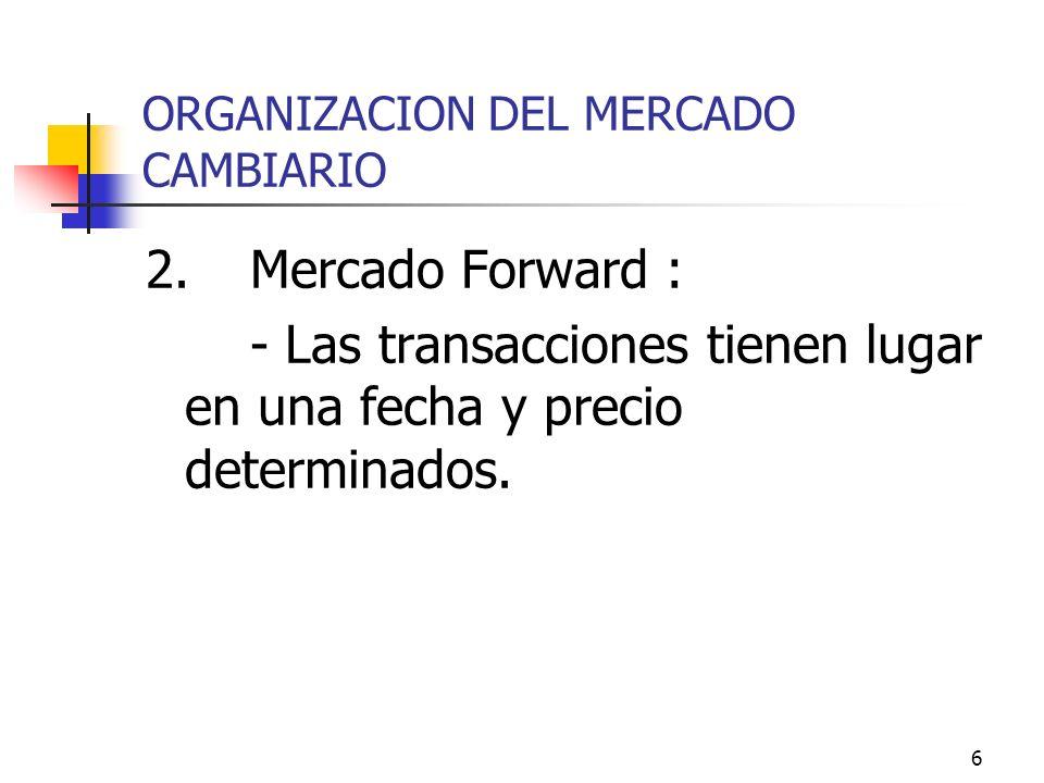 6 ORGANIZACION DEL MERCADO CAMBIARIO 2.Mercado Forward : - Las transacciones tienen lugar en una fecha y precio determinados.