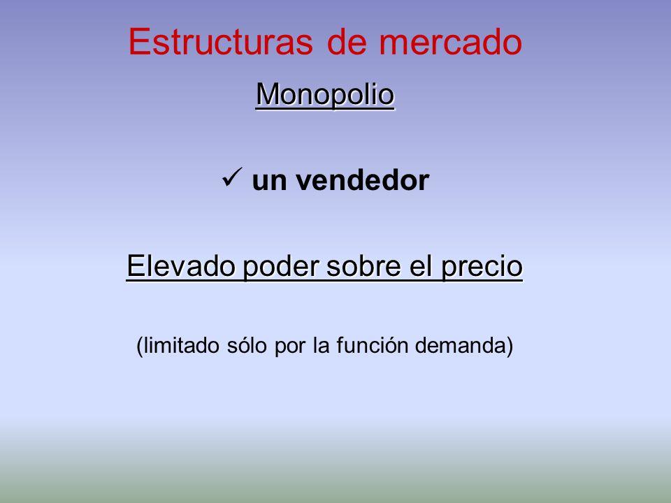 Estructuras de mercado Monopolio un vendedor Elevado poder sobre el precio (limitado sólo por la función demanda)