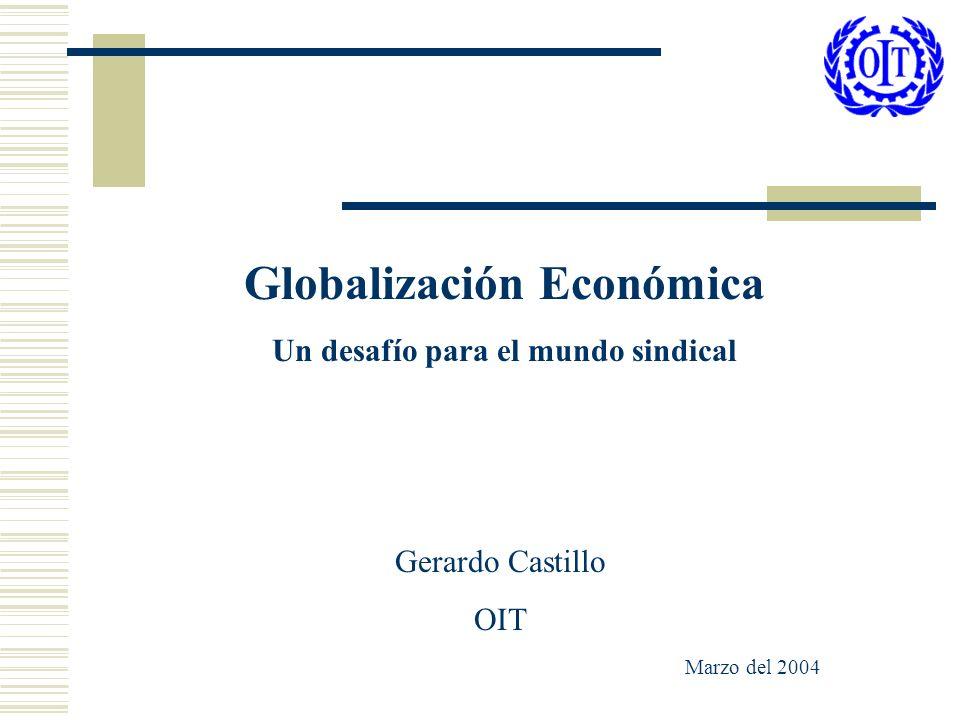 Globalización Económica Un desafío para el mundo sindical Gerardo Castillo OIT Marzo del 2004