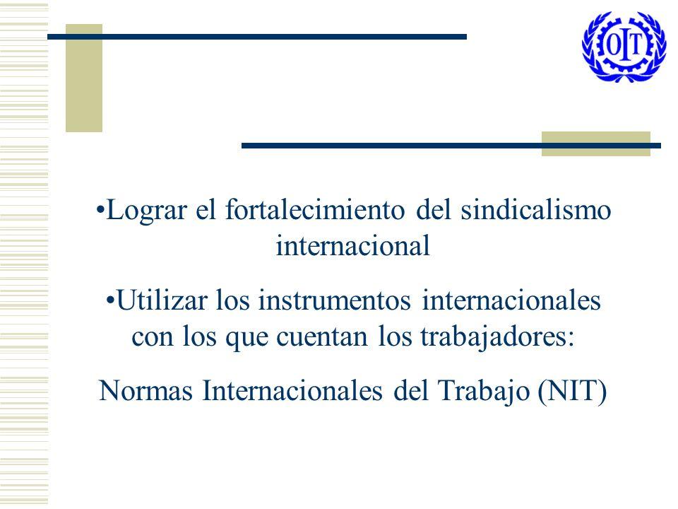 Lograr el fortalecimiento del sindicalismo internacional Utilizar los instrumentos internacionales con los que cuentan los trabajadores: Normas Intern