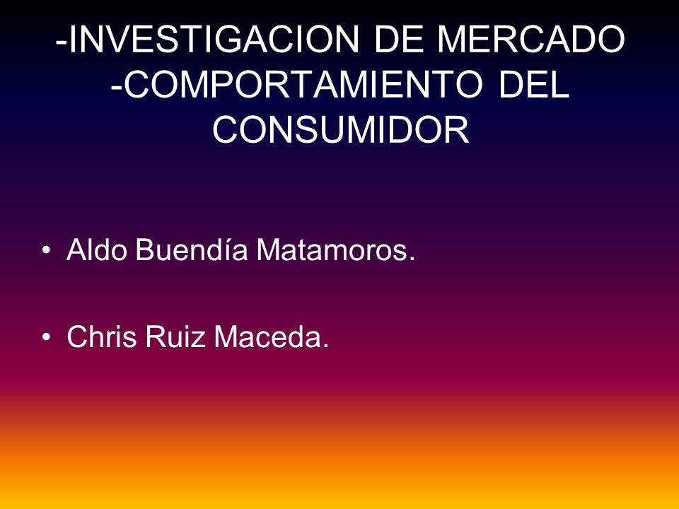 -INVESTIGACION DE MERCADO -COMPORTAMIENTO DEL CONSUMIDOR Aldo Buendía Matamoros. Chris Ruiz Maceda.