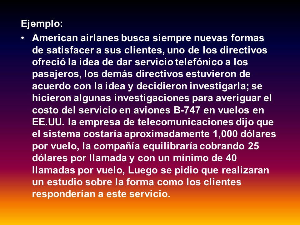 Ejemplo: American airlanes busca siempre nuevas formas de satisfacer a sus clientes, uno de los directivos ofreció la idea de dar servicio telefónico a los pasajeros, los demás directivos estuvieron de acuerdo con la idea y decidieron investigarla; se hicieron algunas investigaciones para averiguar el costo del servicio en aviones B-747 en vuelos en EE.UU.