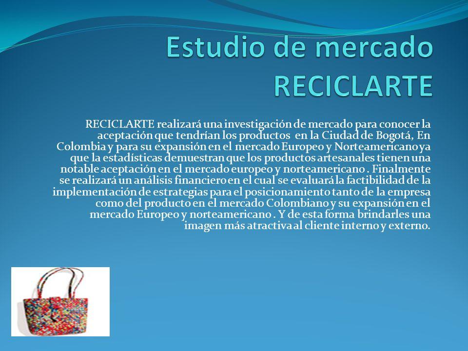 RECICLARTE realizará una investigación de mercado para conocer la aceptación que tendrían los productos en la Ciudad de Bogotá, En Colombia y para su expansión en el mercado Europeo y Norteamericano ya que la estadísticas demuestran que los productos artesanales tienen una notable aceptación en el mercado europeo y norteamericano.