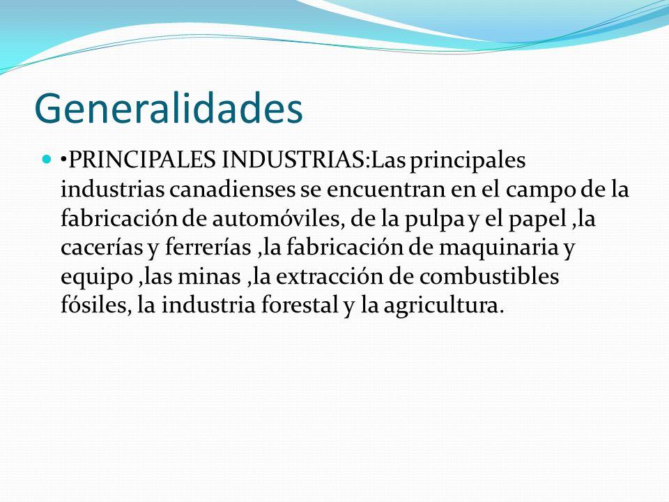 Generalidades PRINCIPALES INDUSTRIAS:Las principales industrias canadienses se encuentran en el campo de la fabricación de automóviles, de la pulpa y el papel,la cacerías y ferrerías,la fabricación de maquinaria y equipo,las minas,la extracción de combustibles fósiles, la industria forestal y la agricultura.