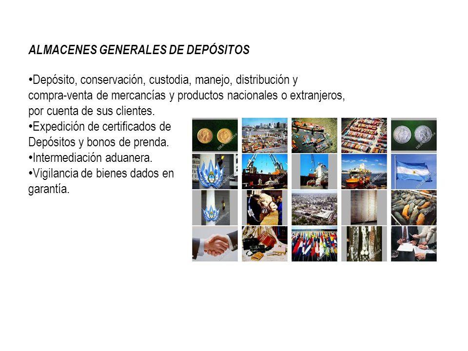 ALMACENES GENERALES DE DEPÓSITOS Depósito, conservación, custodia, manejo, distribución y compra-venta de mercancías y productos nacionales o extranjeros, por cuenta de sus clientes.