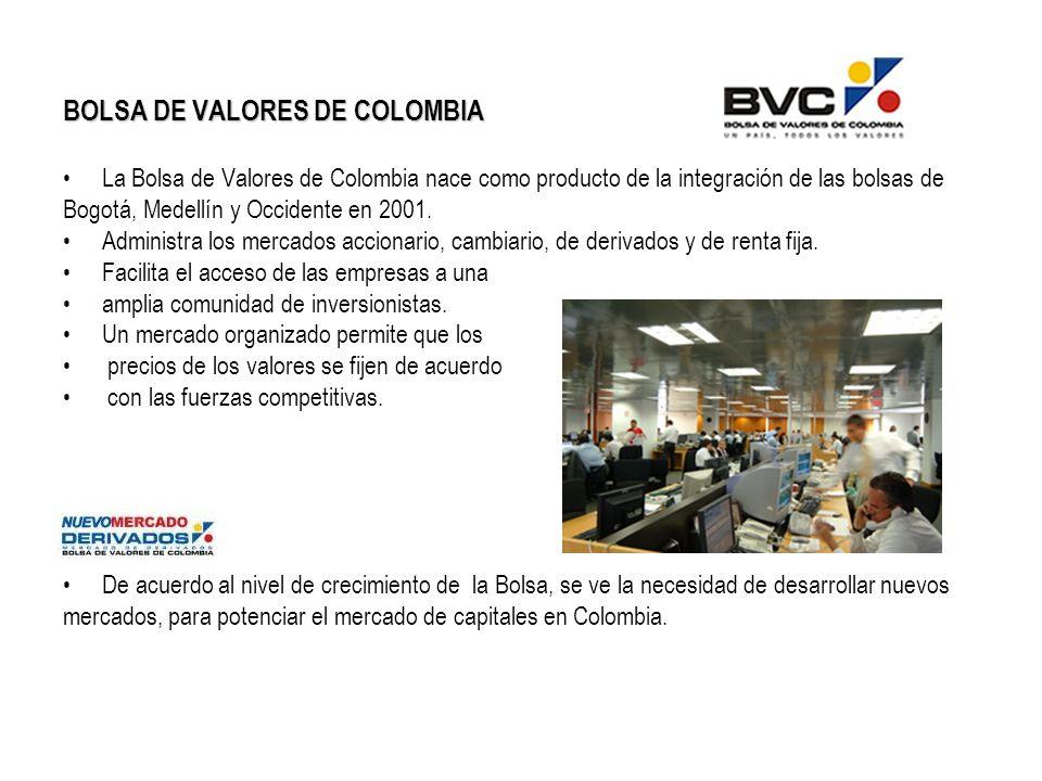 BOLSA DE VALORES DE COLOMBIA La Bolsa de Valores de Colombia nace como producto de la integración de las bolsas de Bogotá, Medellín y Occidente en 2001.
