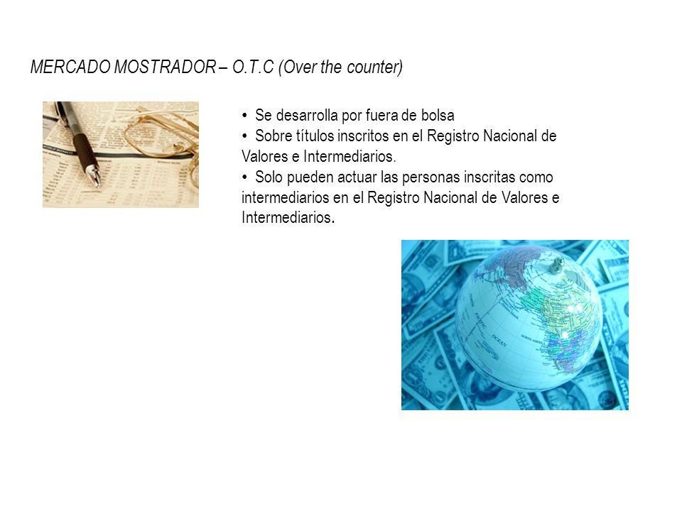 MERCADO MOSTRADOR – O.T.C (Over the counter) Se desarrolla por fuera de bolsa Sobre títulos inscritos en el Registro Nacional de Valores e Intermediar