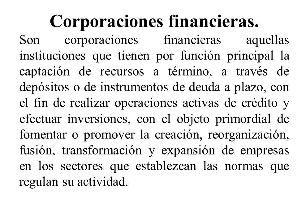 Corporaciones financieras. Son corporaciones financieras aquellas instituciones que tienen por función principal la captación de recursos a término, a