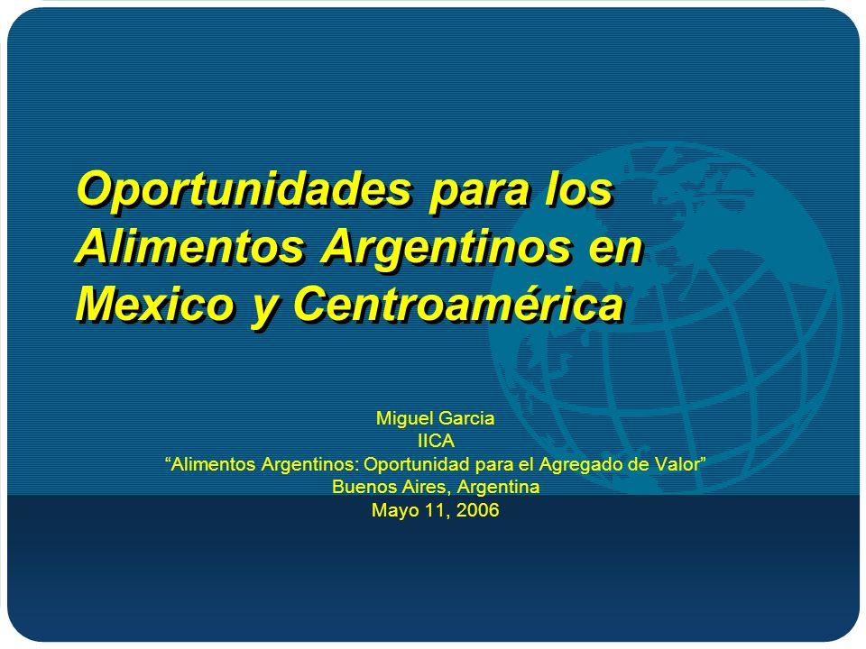 Oportunidades para los Alimentos Argentinos en Mexico y Centroamérica Miguel Garcia IICA Alimentos Argentinos: Oportunidad para el Agregado de Valor Buenos Aires, Argentina Mayo 11, 2006