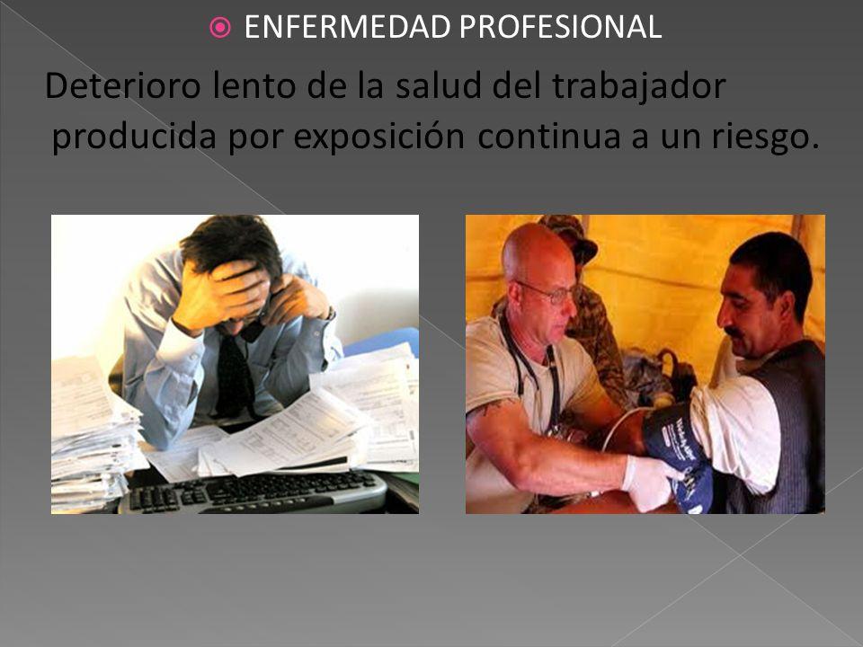 ENFERMEDAD PROFESIONAL Deterioro lento de la salud del trabajador producida por exposición continua a un riesgo.