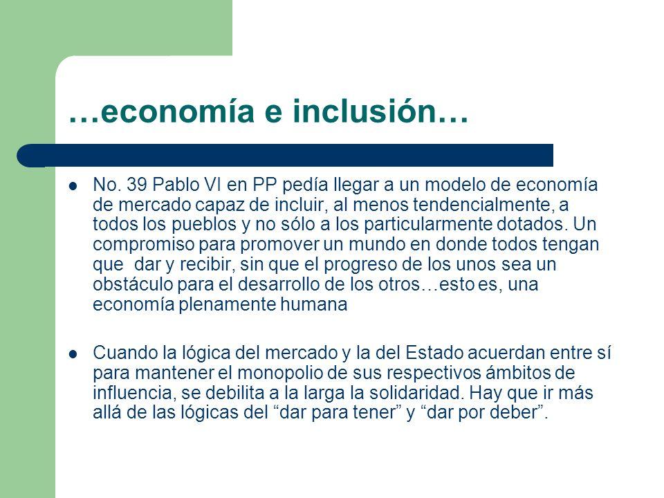 …economía e inclusión… No. 39 Pablo VI en PP pedía llegar a un modelo de economía de mercado capaz de incluir, al menos tendencialmente, a todos los p
