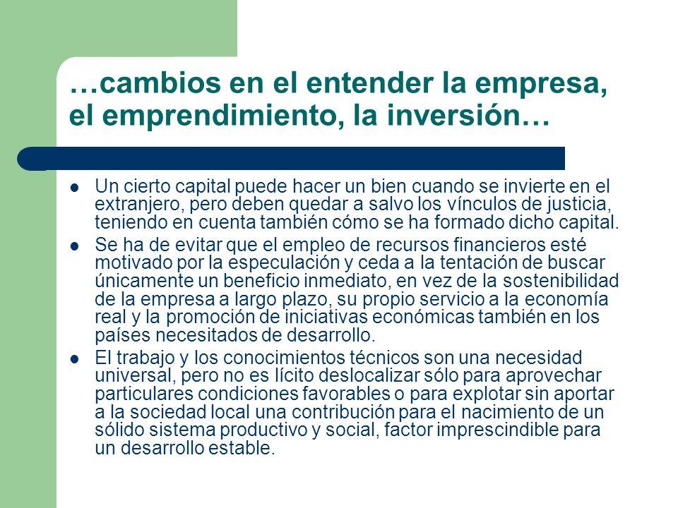 …cambios en el entender la empresa, el emprendimiento, la inversión… Un cierto capital puede hacer un bien cuando se invierte en el extranjero, pero d