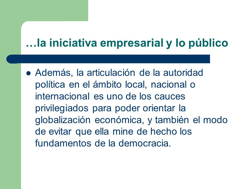 …la iniciativa empresarial y lo público Además, la articulación de la autoridad política en el ámbito local, nacional o internacional es uno de los ca