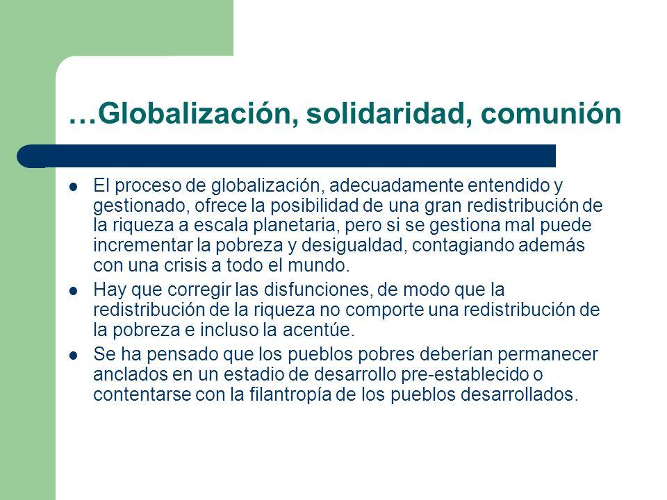 …Globalización, solidaridad, comunión El proceso de globalización, adecuadamente entendido y gestionado, ofrece la posibilidad de una gran redistribuc