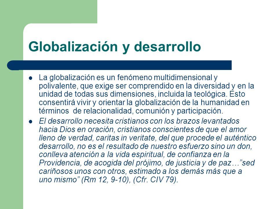 Globalización y desarrollo La globalización es un fenómeno multidimensional y polivalente, que exige ser comprendido en la diversidad y en la unidad d