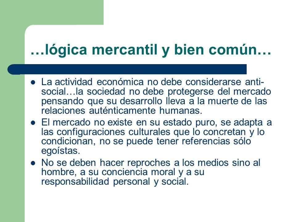 …lógica mercantil y bien común… Se pueden vivir relaciones auténticamente humanas de amistad y sociabilidad, de solidaridad y reciprocidad también dentro de la actividad económica y no solamente fuera o después de ella.