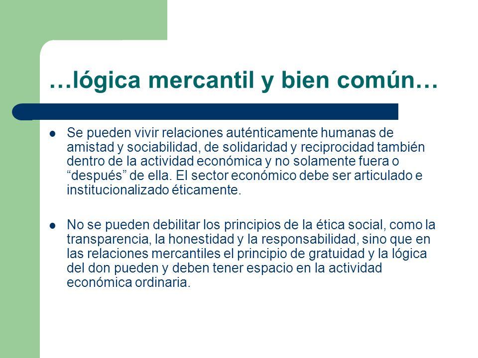 …lógica mercantil y bien común… Se pueden vivir relaciones auténticamente humanas de amistad y sociabilidad, de solidaridad y reciprocidad también den