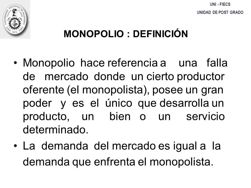 UNI - FIECS UNIDAD DE POST GRADO MONOPOLIO : DEFINICIÓN Monopolio hace referencia a una falla de mercado donde un cierto productor oferente (el monopo