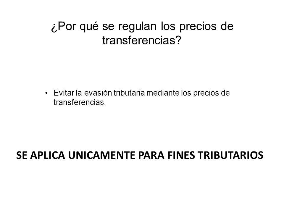 ¿Por qué se regulan los precios de transferencias? Evitar la evasión tributaria mediante los precios de transferencias. SE APLICA UNICAMENTE PARA FINE