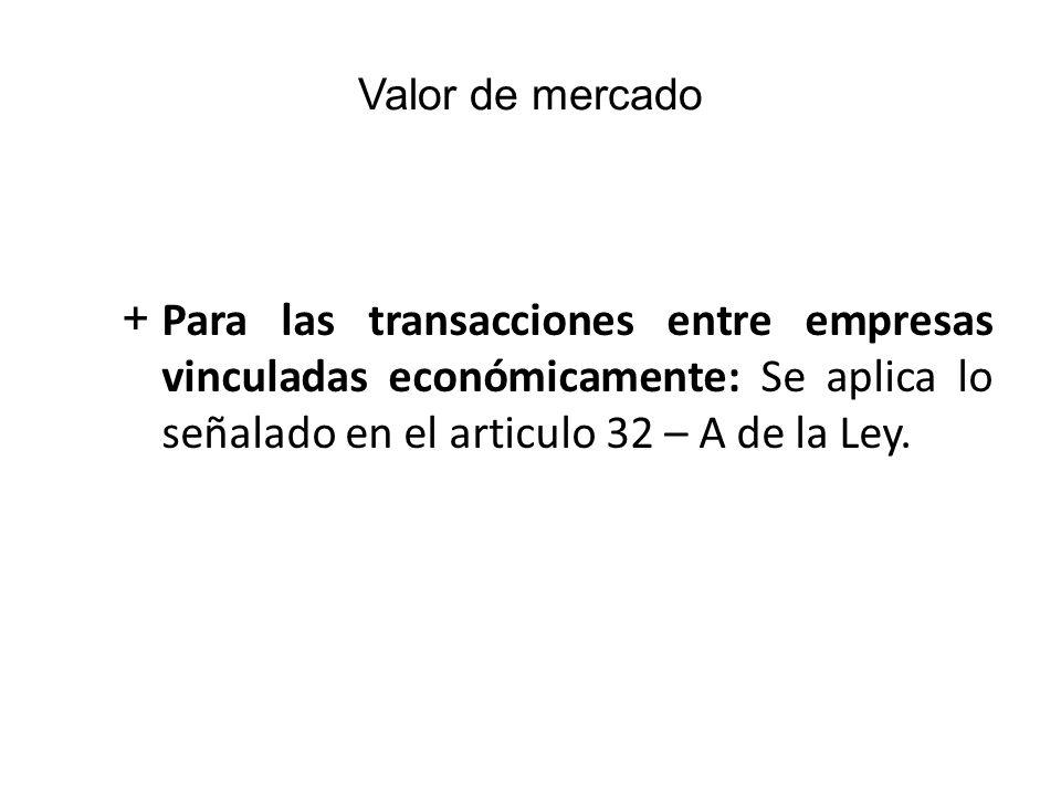+Para las transacciones entre empresas vinculadas económicamente: Se aplica lo señalado en el articulo 32 – A de la Ley. Valor de mercado