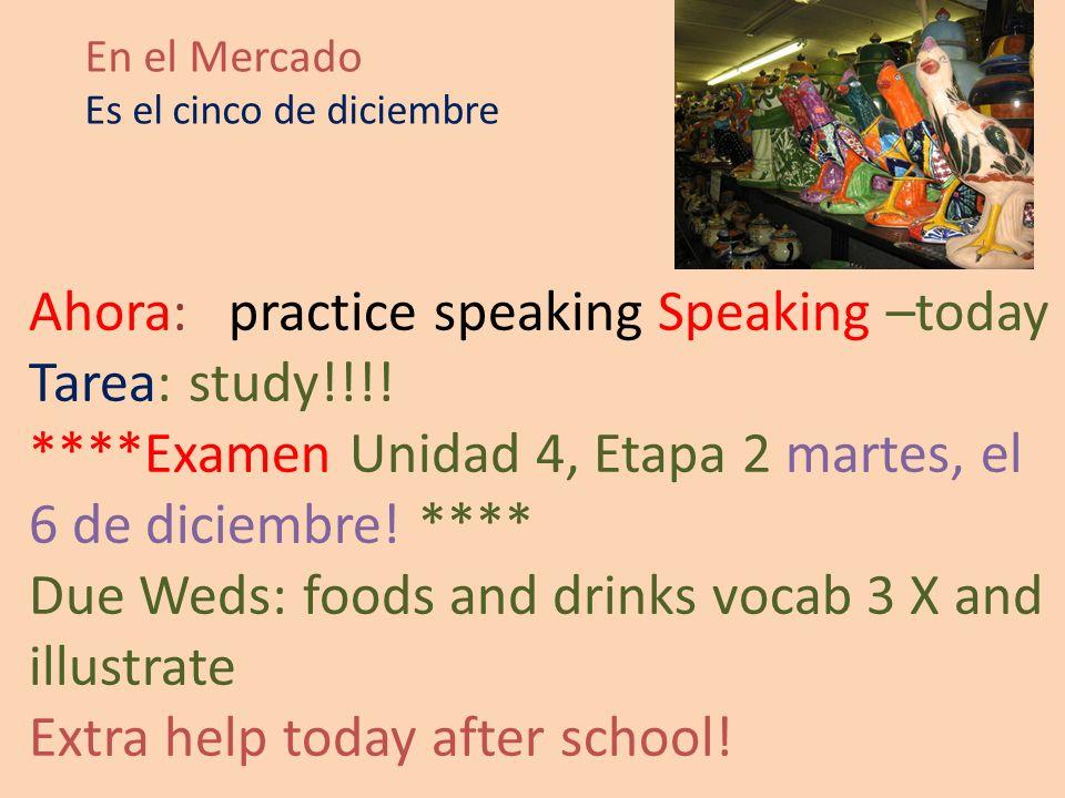En el Mercado Es el cinco de diciembre Ahora: practice speaking Speaking –today Tarea: study!!!.