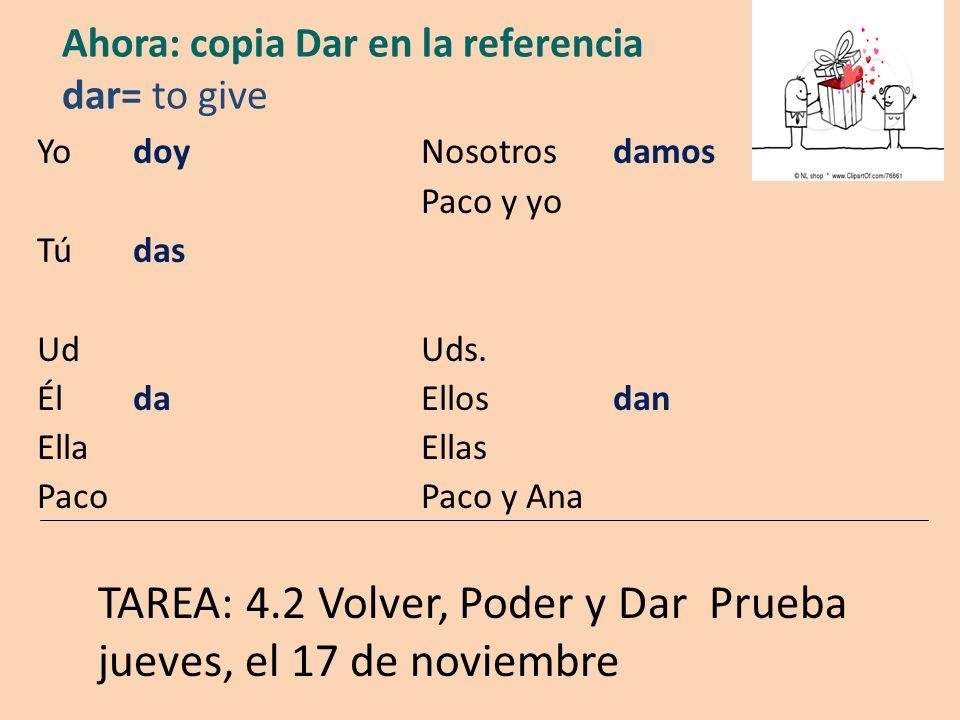 Ahora: copia Dar en la referencia dar= to give Yo doyNosotros damos Paco y yo Tú das UdUds.