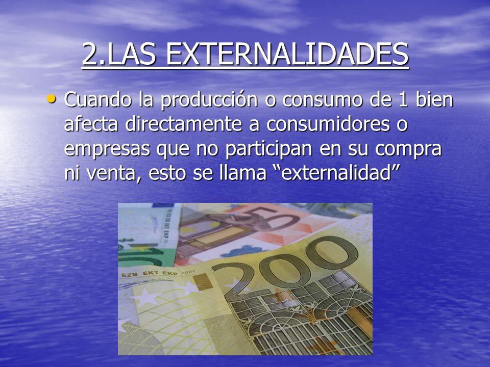 2.LAS EXTERNALIDADES Cuando la producción o consumo de 1 bien afecta directamente a consumidores o empresas que no participan en su compra ni venta, e