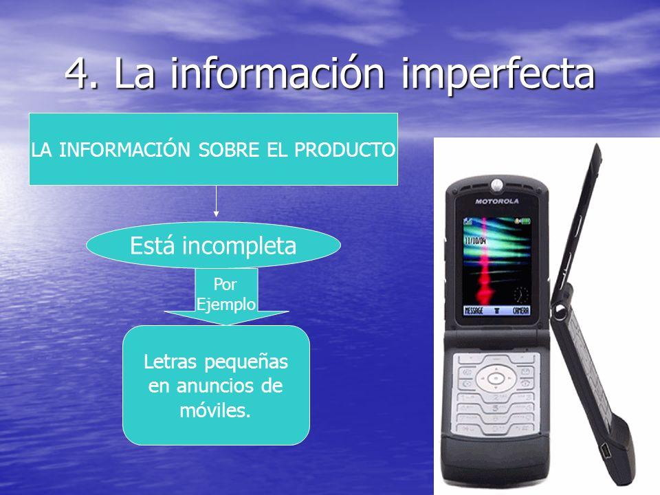 4. La información imperfecta LA INFORMACIÓN SOBRE EL PRODUCTO Está incompleta Por Ejemplo Letras pequeñas en anuncios de móviles.