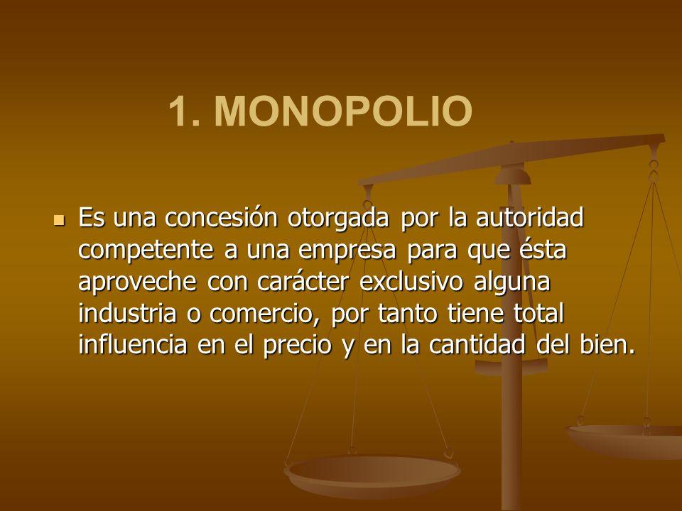 1. MONOPOLIO Es una concesión otorgada por la autoridad competente a una empresa para que ésta aproveche con carácter exclusivo alguna industria o com