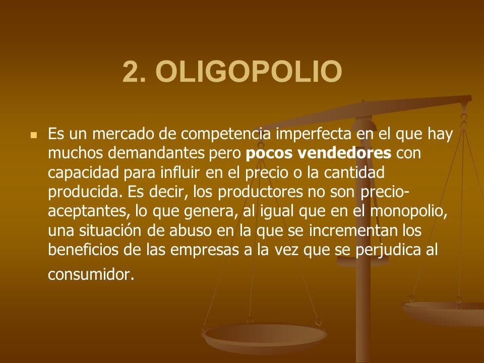 2. OLIGOPOLIO Es un mercado de competencia imperfecta en el que hay muchos demandantes pero pocos vendedores con capacidad para influir en el precio o