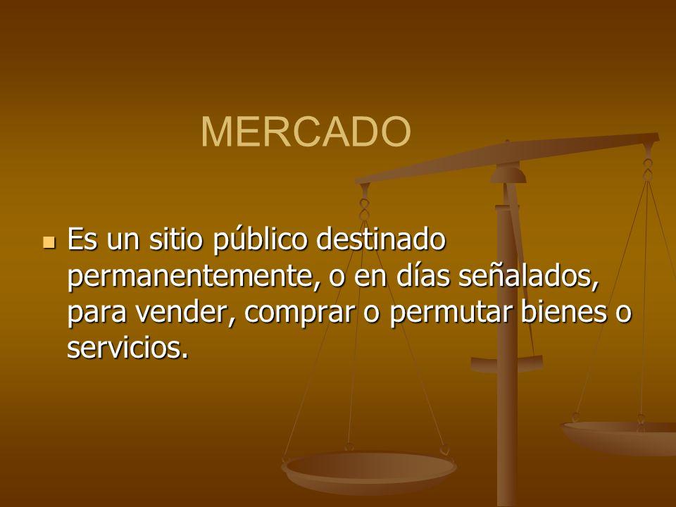 MERCADO Es un sitio público destinado permanentemente, o en días señalados, para vender, comprar o permutar bienes o servicios. Es un sitio público de