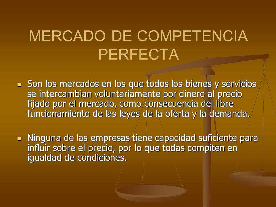 MERCADO DE COMPETENCIA PERFECTA Son los mercados en los que todos los bienes y servicios se intercambian voluntariamente por dinero al precio fijado por el mercado, como consecuencia del libre funcionamiento de las leyes de la oferta y la demanda.
