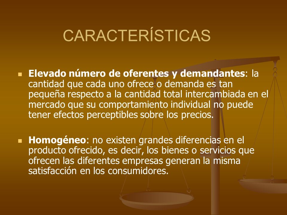 CARACTERÍSTICAS Elevado número de oferentes y demandantes: la cantidad que cada uno ofrece o demanda es tan pequeña respecto a la cantidad total inter