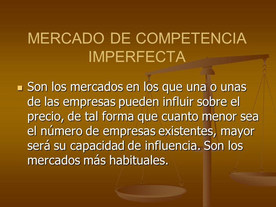 MERCADO DE COMPETENCIA IMPERFECTA Son los mercados en los que una o unas de las empresas pueden influir sobre el precio, de tal forma que cuanto menor