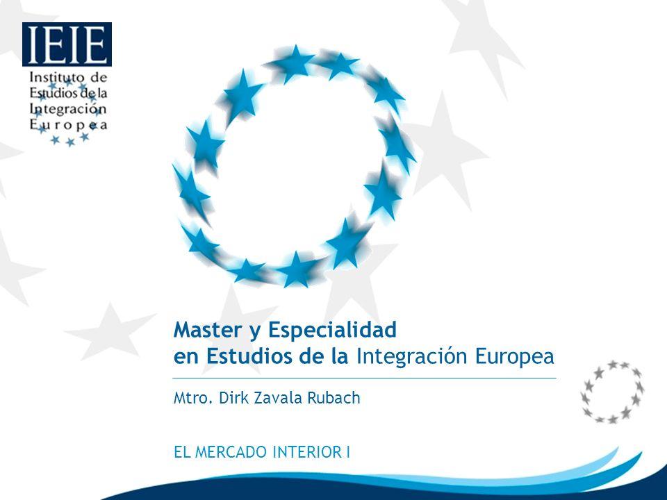Master y Especialidad en Estudios de la Integración Europea Mtro. Dirk Zavala Rubach EL MERCADO INTERIOR I