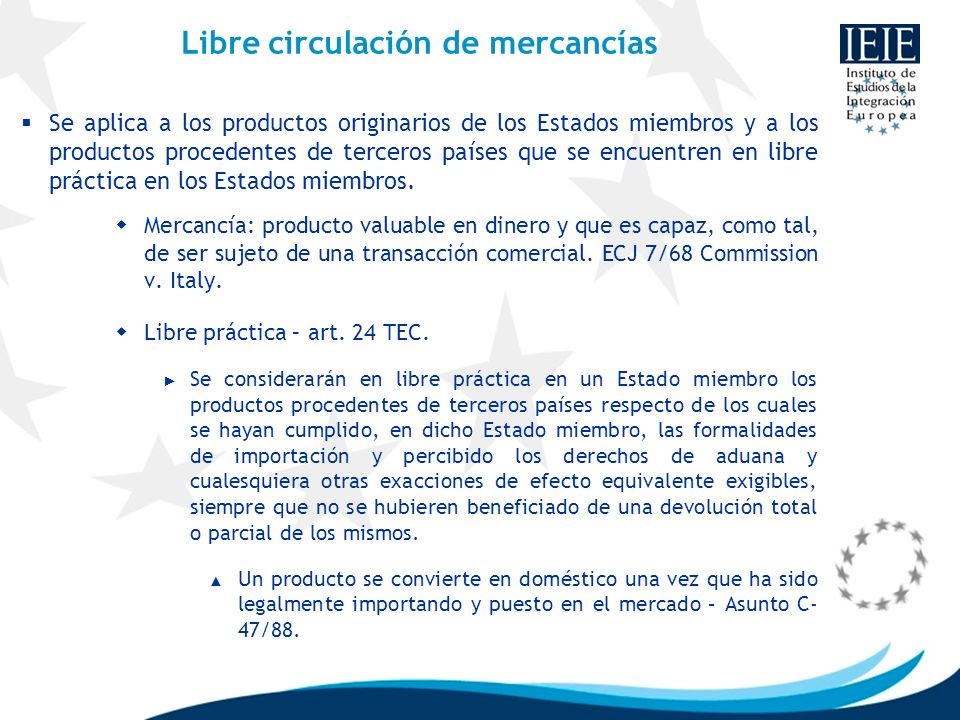 Libre circulación de mercancías Se aplica a los productos originarios de los Estados miembros y a los productos procedentes de terceros países que se