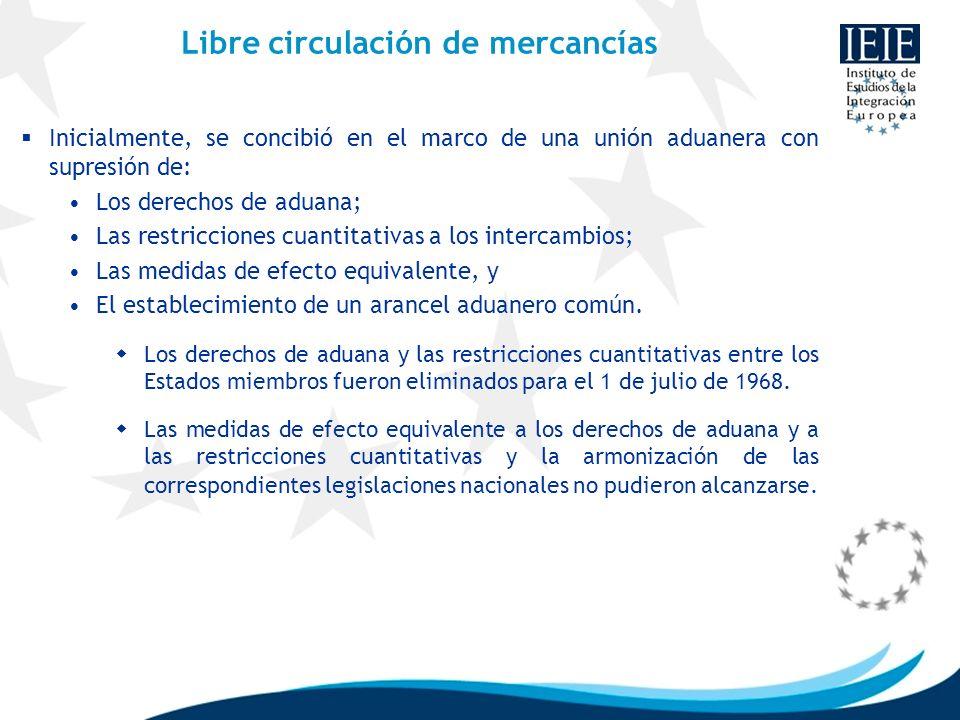 Libre circulación de mercancías Inicialmente, se concibió en el marco de una unión aduanera con supresión de: Los derechos de aduana; Las restriccione
