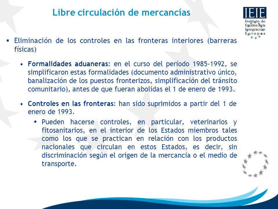 Libre circulación de mercancías Eliminación de los controles en las fronteras interiores (barreras físicas) Formalidades aduaneras: en el curso del pe
