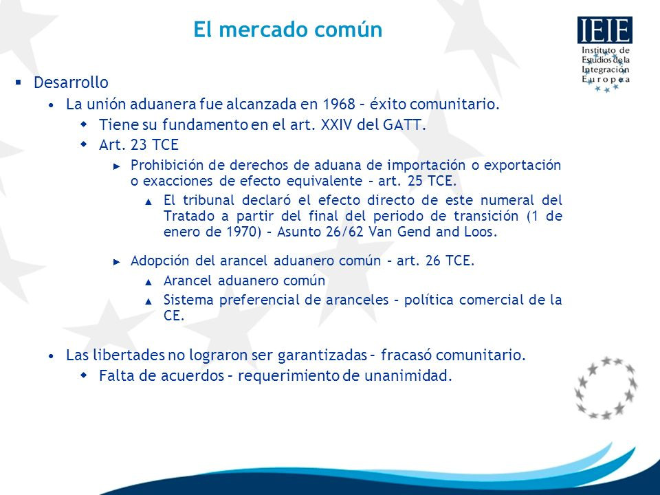 El mercado común Desarrollo La unión aduanera fue alcanzada en 1968 – éxito comunitario. Tiene su fundamento en el art. XXIV del GATT. Art. 23 TCE Pro