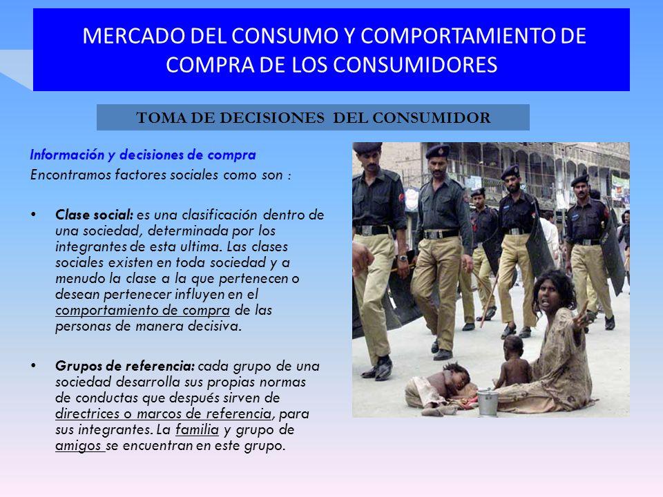 MERCADO DEL CONSUMO Y COMPORTAMIENTO DE COMPRA DE LOS CONSUMIDORES Información y decisiones de compra Encontramos factores sociales como son : Clase s