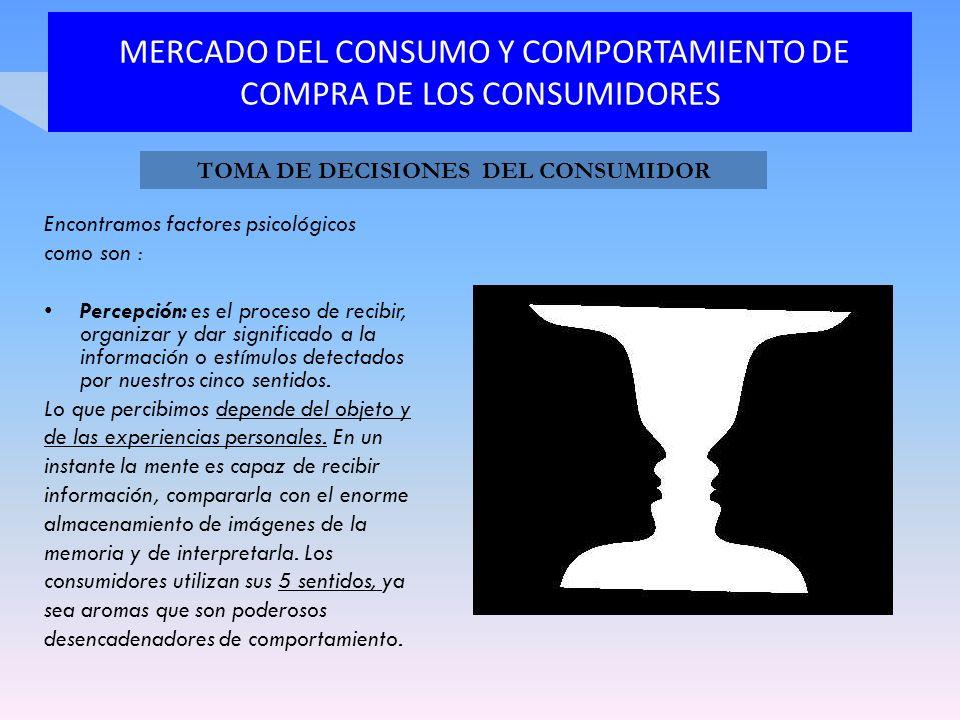 MERCADO DEL CONSUMO Y COMPORTAMIENTO DE COMPRA DE LOS CONSUMIDORES Encontramos factores psicológicos como son : Percepción: es el proceso de recibir,