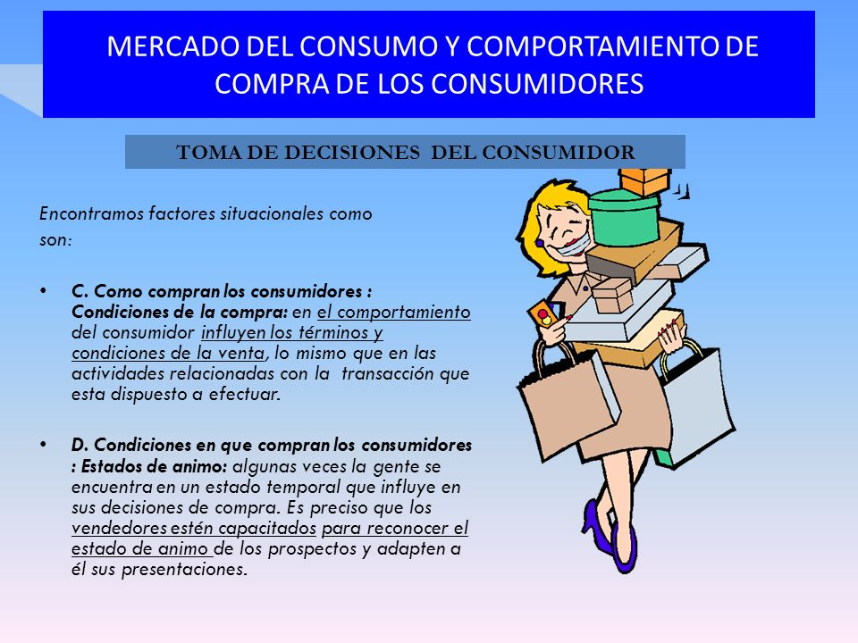MERCADO DEL CONSUMO Y COMPORTAMIENTO DE COMPRA DE LOS CONSUMIDORES Encontramos factores situacionales como son: C. Como compran los consumidores : Con