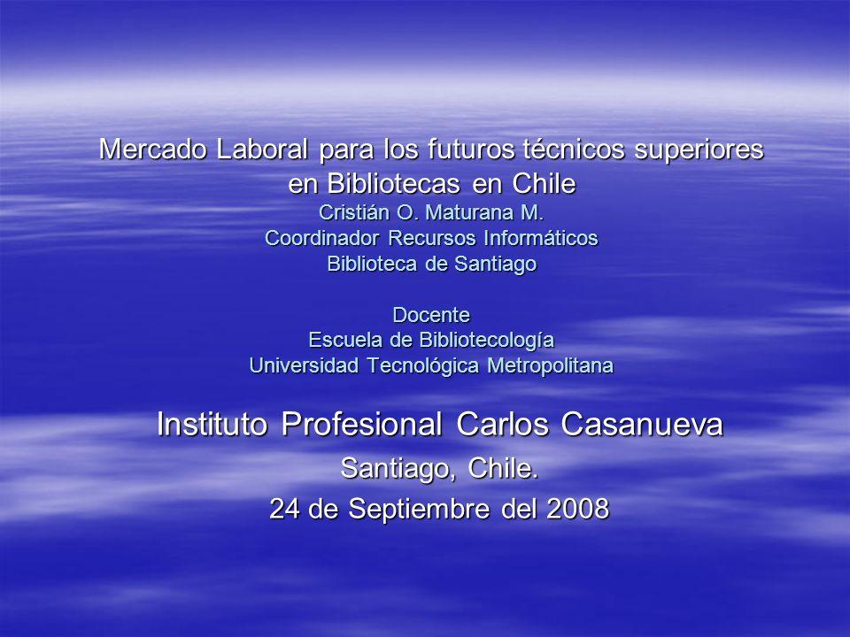 Mercado Laboral para los futuros técnicos superiores en Bibliotecas en Chile Cristián O. Maturana M. Coordinador Recursos Informáticos Biblioteca de S