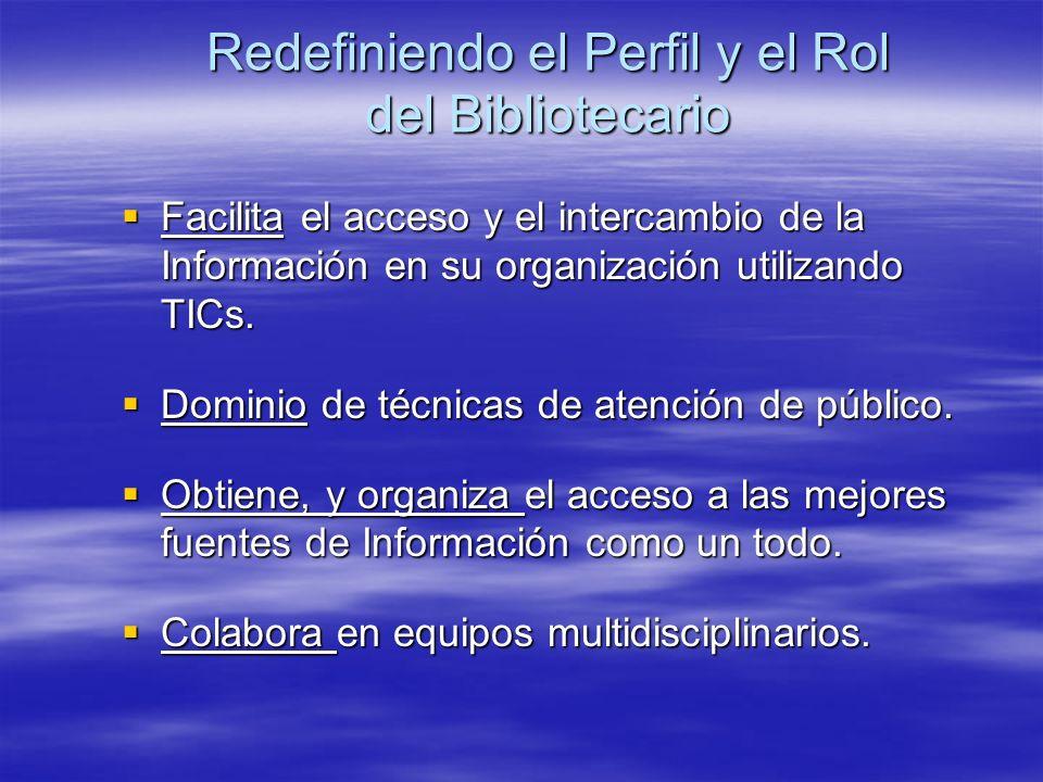 Redefiniendo el Perfil y el Rol del Bibliotecario Facilita el acceso y el intercambio de la Información en su organización utilizando TICs. Facilita e