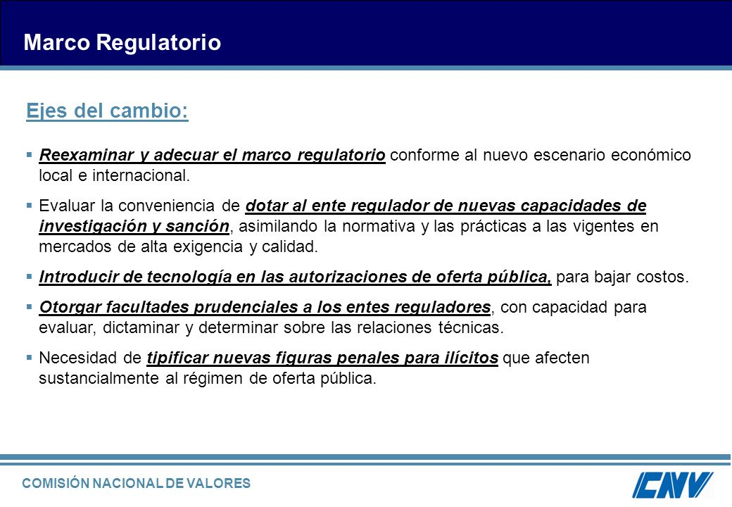 COMISIÓN NACIONAL DE VALORES Marco Regulatorio Reexaminar y adecuar el marco regulatorio conforme al nuevo escenario económico local e internacional.