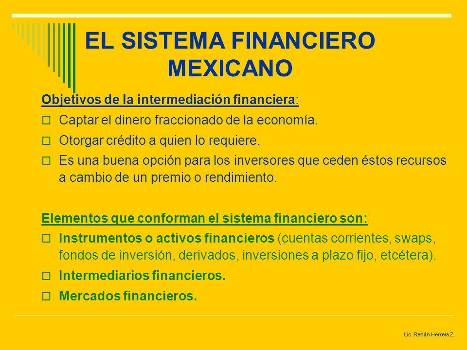 Lic. Renán Herrera Z. EL SISTEMA FINANCIERO MEXICANO La principal función del sistema financiero es contribuir a que el sistema productivo opere con e
