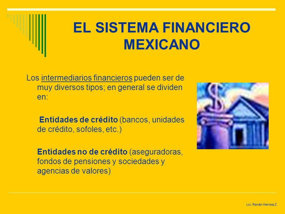 Lic. Renán Herrera Z. EL SISTEMA FINANCIERO MEXICANO INTERMEDIARIOS FINANCIEROS.- entidades especializadas, cuyo objetivo es el poner en contacto a lo