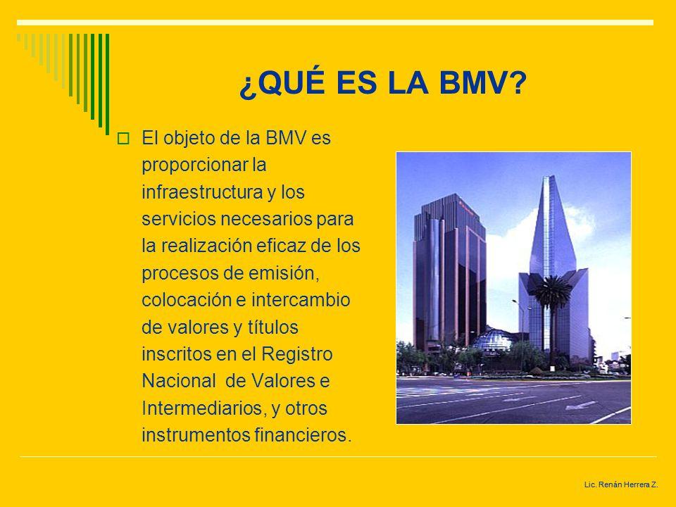 Lic. Renán Herrera Z. ¿QUÉ ES LA BMV? La Bolsa Mexicana de Valores (BMV) es una institución privada, constituida legalmente como sociedad anónima de c